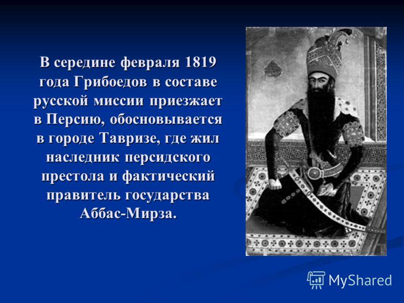 В середине февраля 1819 года Грибоедов в составе русской миссии приезжает в Персию, обосновывается в городе Тавризе, где жил наследник персидского престола и фактический правитель государства Аббас-Мирза.