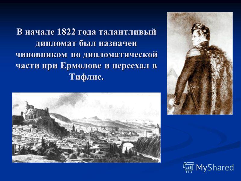 В начале 1822 года талантливый дипломат был назначен чиновником по дипломатической части при Ермолове и переехал в Тифлис.