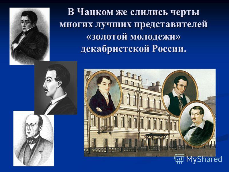 В Чацком же слились черты многих лучших представителей «золотой молодежи» декабристской России.
