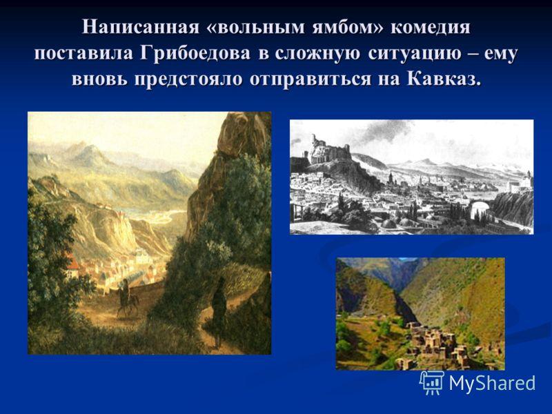Написанная «вольным ямбом» комедия поставила Грибоедова в сложную ситуацию – ему вновь предстояло отправиться на Кавказ.