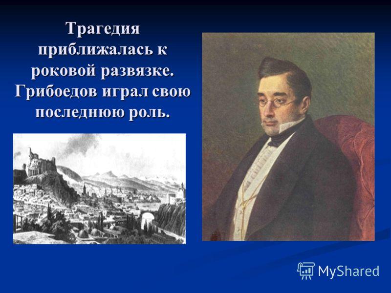 Трагедия приближалась к роковой развязке. Грибоедов играл свою последнюю роль.