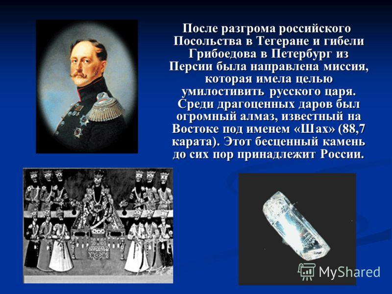 После разгрома российского Посольства в Тегеране и гибели Грибоедова в Петербург из Персии была направлена миссия, которая имела целью умилостивить русского царя. Среди драгоценных даров был огромный алмаз, известный на Востоке под именем «Шах» (88,7
