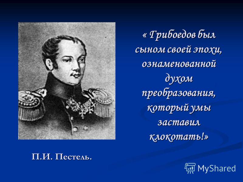 « Грибоедов был сыном своей эпохи, ознаменованной духом преобразования, который умы заставил клокотать!» П.И. Пестель.