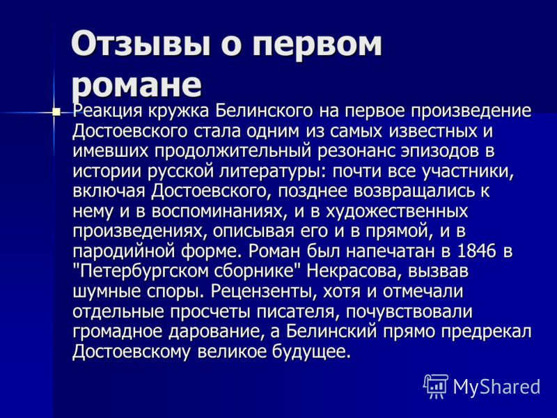 Отзывы о первом романе Реакция кружка Белинского на первое произведение Достоевского стала одним из самых известных и имевших продолжительный резонанс эпизодов в истории русской литературы: почти все участники, включая Достоевского, позднее возвращал