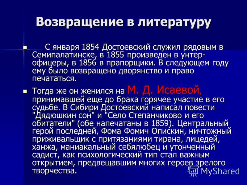 Возвращение в литературу Возвращение в литературу С января 1854 Достоевский служил рядовым в Семипалатинске, в 1855 произведен в унтер- офицеры, в 1856 в прапорщики. В следующем году ему было возвращено дворянство и право печататься. С января 1854 До