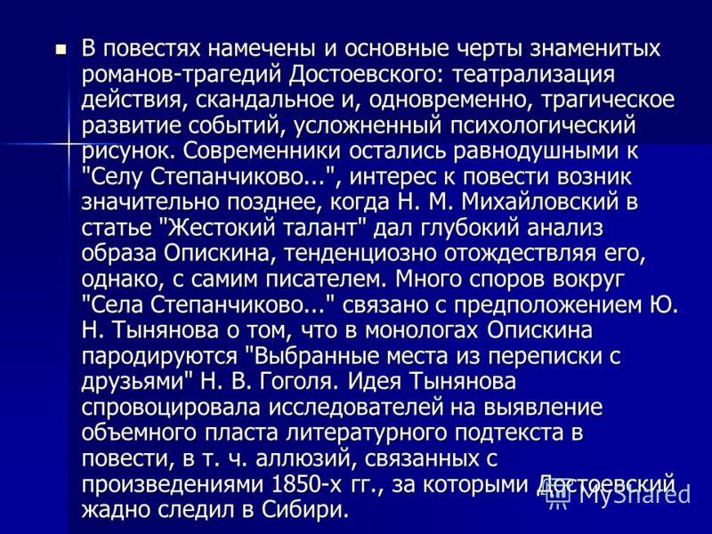 В повестях намечены и основные черты знаменитых романов-трагедий Достоевского: театрализация действия, скандальное и, одновременно, трагическое развитие событий, усложненный психологический рисунок. Современники остались равнодушными к
