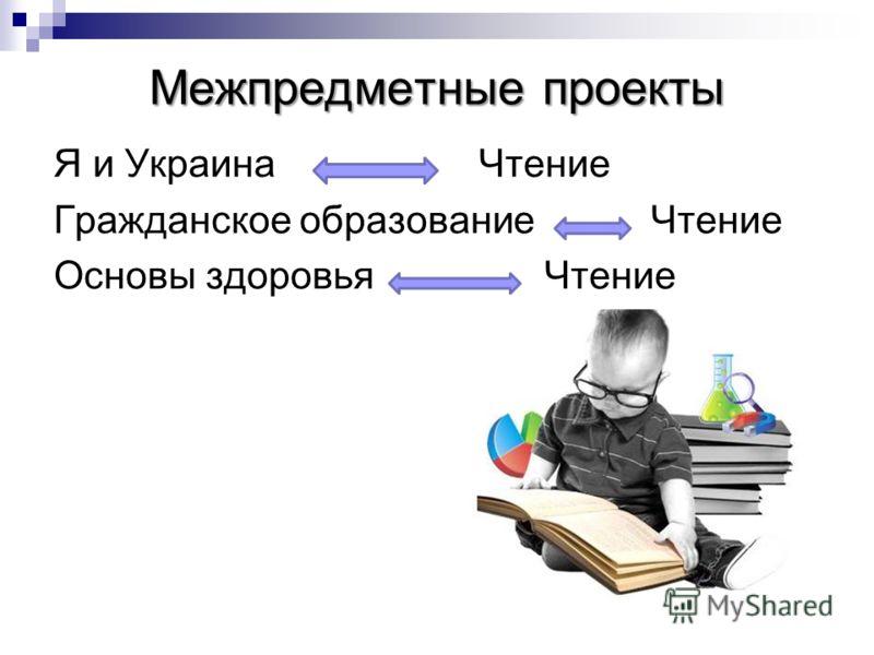 Межпредметные проекты Я и Украина Чтение Гражданское образование Чтение Основы здоровья Чтение