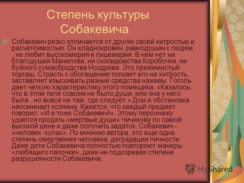 Степень культуры Собакевича Собакевич резко отличается от других своей хитростью и расчетливостью. Он хладнокровен, равнодушен к людям, не любит высокомерия и лицемерия. В нем нет ни благодушия Манилова, ни скопидомства Коробочки, ни буйного сумасбро