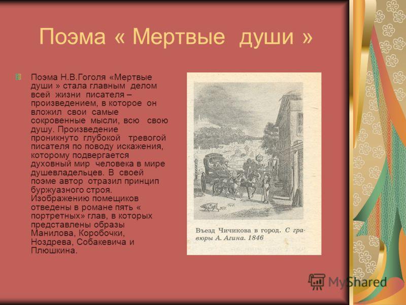 Поэма « Мертвые души » Поэма Н.В.Гоголя «Мертвые души » стала главным делом всей жизни писателя – произведением, в которое он вложил свои самые сокровенные мысли, всю свою душу. Произведение проникнуто глубокой тревогой писателя по поводу искажения,