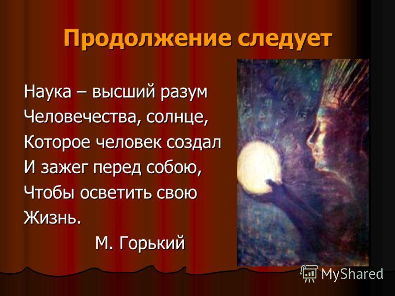 Продолжение следует Наука – высший разум Человечества, солнце, Которое человек создал И зажег перед собою, Чтобы осветить свою Жизнь. М. Горький М. Горький