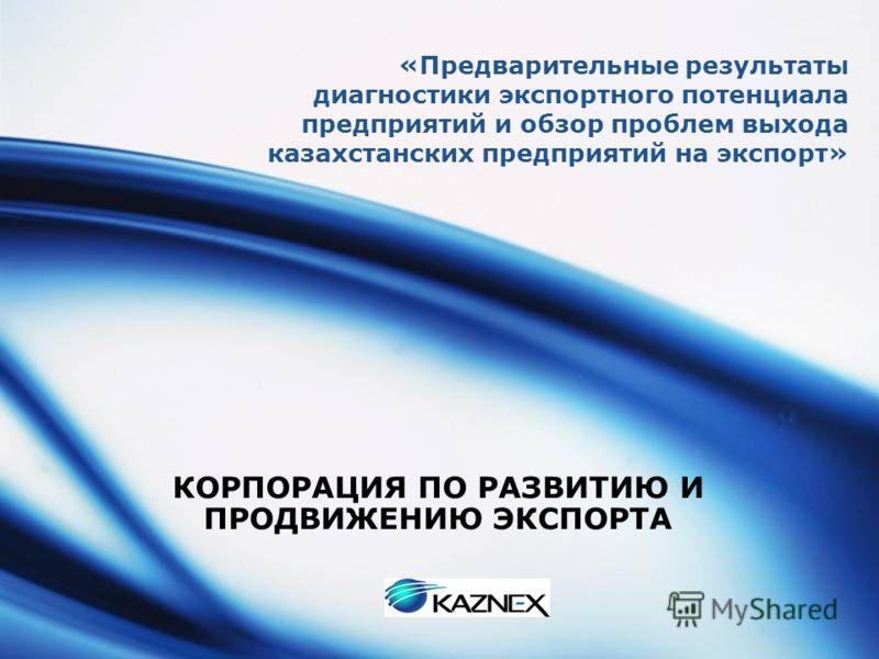 LOGO «Предварительные результаты диагностики экспортного потенциала предприятий и обзор проблем выхода казахстанских предприятий на экспорт» КОРПОРАЦИЯ ПО РАЗВИТИЮ И ПРОДВИЖЕНИЮ ЭКСПОРТА
