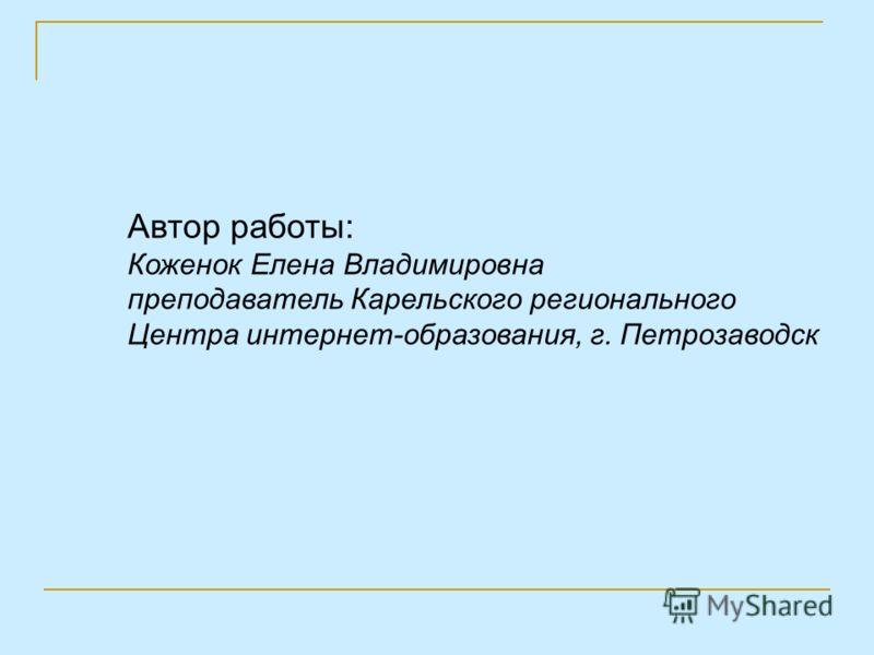 Автор работы: Коженок Елена Владимировна преподаватель Карельского регионального Центра интернет-образования, г. Петрозаводск