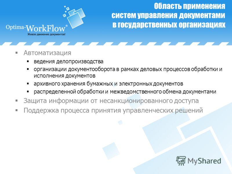 Область применения систем управления документами в государственных организациях Автоматизация ведения делопроизводства организации документооборота в рамках деловых процессов обработки и исполнения документов архивного хранения бумажных и электронных