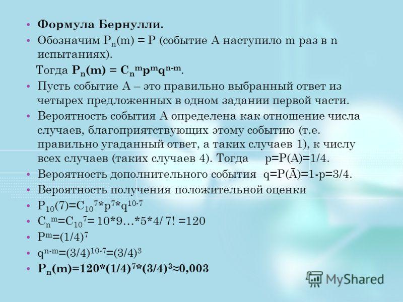 Формула Бернулли. Обозначим P n (m) = P (событие A наступило m раз в n испытаниях). Тогда P n (m) = C n m p m q n-m. Пусть событие А – это правильно выбранный ответ из четырех предложенных в одном задании первой части. Вероятность события А определен