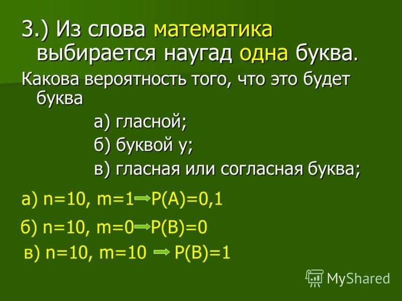 3.) Из слова математика выбирается наугад одна буква. Какова вероятность того, что это будет буква а) гласной; а) гласной; б) буквой у; б) буквой у; в) гласная или согласная буква; в) гласная или согласная буква; а) n=10, m=1 Р(А)=0,1 в) n=10, m=10 Р