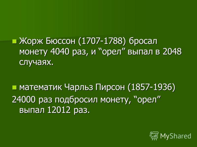 Жорж Бюссон (1707-1788) бросал монету 4040 раз, и орел выпал в 2048 случаях. Жорж Бюссон (1707-1788) бросал монету 4040 раз, и орел выпал в 2048 случаях. математик Чарльз Пирсон (1857-1936) математик Чарльз Пирсон (1857-1936) 24000 раз подбросил моне