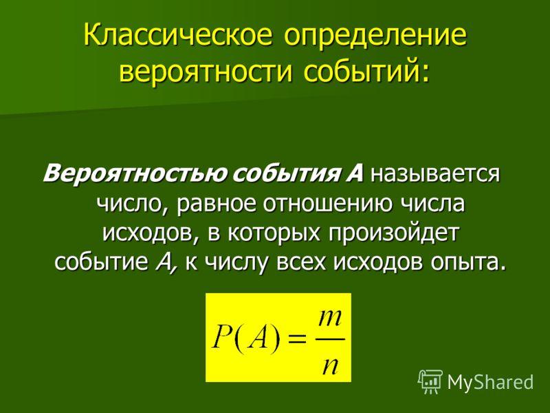 Классическое определение вероятности событий: Вероятностью события А называется число, равное отношению числа исходов, в которых произойдет событие А, к числу всех исходов опыта.