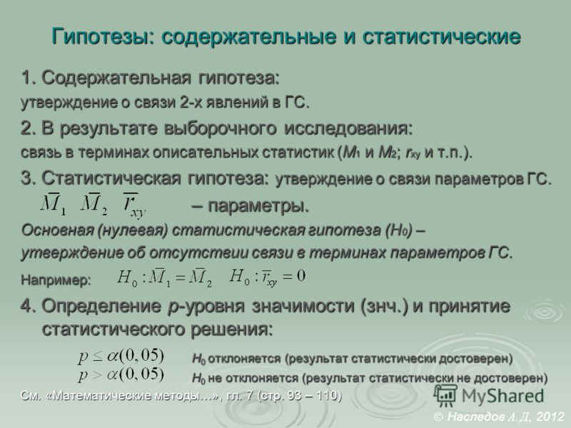 Гипотезы: содержательные и статистические 1. Содержательная гипотеза: утверждение о связи 2-х явлений в ГС. 2. В результате выборочного исследования: связь в терминах описательных статистик (M 1 и М 2 ; r xy и т.п.). 3. Статистическая гипотеза: утвер