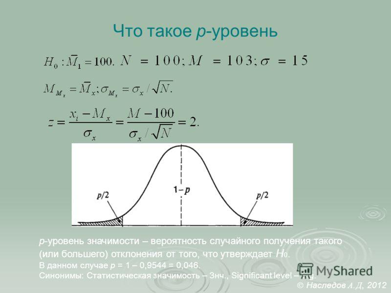 Что такое p-уровень p-уровень значимости – вероятность случайного получения такого (или большего) отклонения от того, что утверждает H 0. В данном случае p = 1 – 0,9544 = 0,046. Синонимы: Статистическая значимость – Знч., Significant level – Sig. Нас