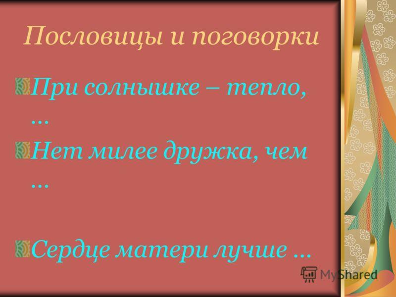 Пословицы и поговорки При солнышке – тепло, … Нет милее дружка, чем … Сердце матери лучше …
