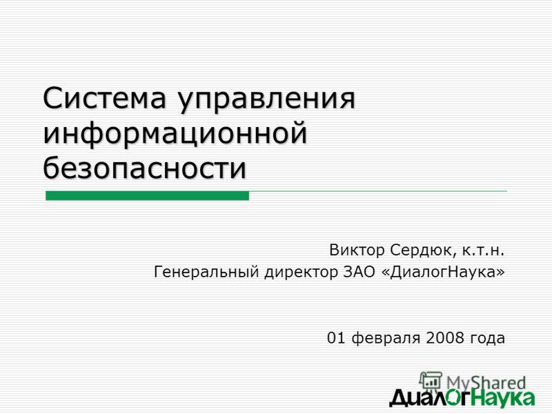 Система управления информационной безопасности Виктор Сердюк, к.т.н. Генеральный директор ЗАО «ДиалогНаука» 01 февраля 2008 года