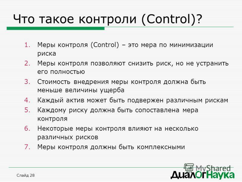 Слайд 28 Что такое контроли (Control)? 1.Меры контроля (Control) – это мера по минимизации риска 2.Меры контроля позволяют снизить риск, но не устранить его полностью 3.Стоимость внедрения меры контроля должна быть меньше величины ущерба 4.Каждый акт