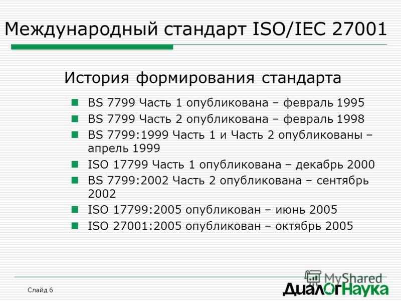 Слайд 6 Международный стандарт ISO/IEC 27001 История формирования стандарта BS 7799 Часть 1 опубликована – февраль 1995 BS 7799 Часть 2 опубликована – февраль 1998 BS 7799:1999 Часть 1 и Часть 2 опубликованы – апрель 1999 ISO 17799 Часть 1 опубликова