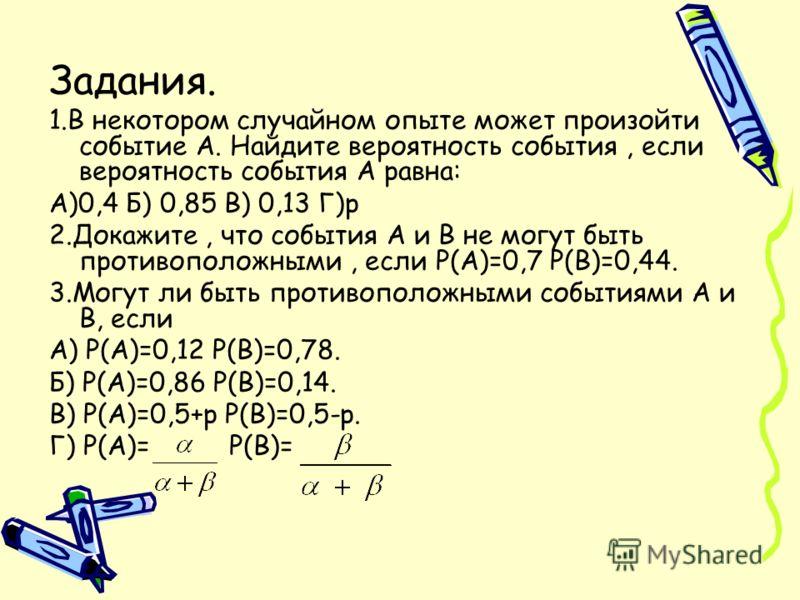 Задания. 1.В некотором случайном опыте может произойти событие А. Найдите вероятность события, если вероятность события А равна: А)0,4 Б) 0,85 В) 0,13 Г)р 2.Докажите, что события А и В не могут быть противоположными, если Р(А)=0,7 Р(В)=0,44. 3.Могут