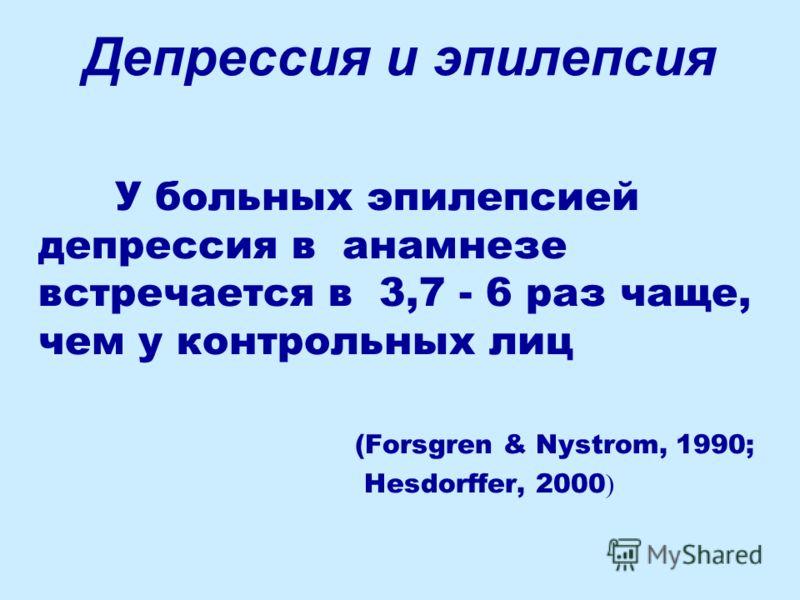 Депрессия и эпилепсия У больных эпилепсией депрессия в анамнезе встречается в 3,7 - 6 раз чаще, чем у контрольных лиц (Forsgren & Nystrom, 1990; Hesdorffer, 2000 )