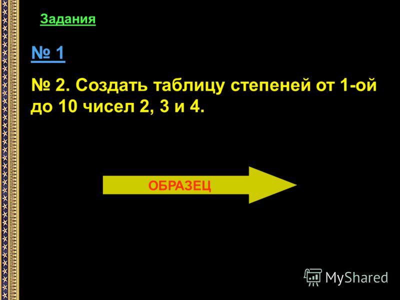 Задания 1 2. Создать таблицу степеней от 1-ой до 10 чисел 2, 3 и 4. ОБРАЗЕЦ