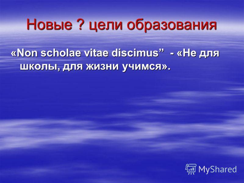 Новые ? цели образования «Non scholae vitae discimus - «Не для школы, для жизни учимся».