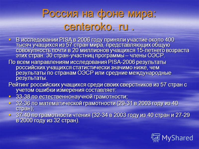 Россия на фоне мира: centeroko. ru. В исследовании PISA в 2006 году приняли участие около 400 тысяч учащихся из 57 стран мира, представляющих общую совокупность почти в 20 миллионов учащихся 15-летнего возраста этих стран. 30 стран-участниц программы