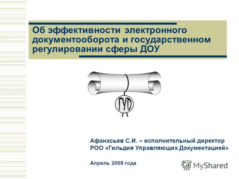 Об эффективности электронного документооборота и государственном регулировании сферы ДОУ Афанасьев С.И. – исполнительный директор РОО «Гильдия Управляющих Документацией» Апрель 2008 года