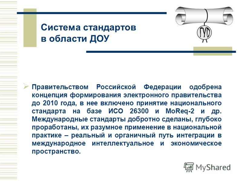 Правительством Российской Федерации одобрена концепция формирования электронного правительства до 2010 года, в нее включено принятие национального стандарта на базе ИСО 26300 и MoReq-2 и др. Международные стандарты добротно сделаны, глубоко проработа