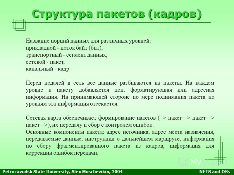 Petrozavodsk State University, Alex Moschevikin, 2004NETS and OSs Структура пакетов (кадров) Название порций данных для различных уровней: прикладной - поток байт (бит), транспортный - сегмент данных, сетевой - пакет, канальный - кадр. Перед подачей