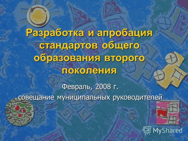 Разработка и апробация стандартов общего образования второго поколения Февраль, 2008 г. совещание муниципальных руководителей
