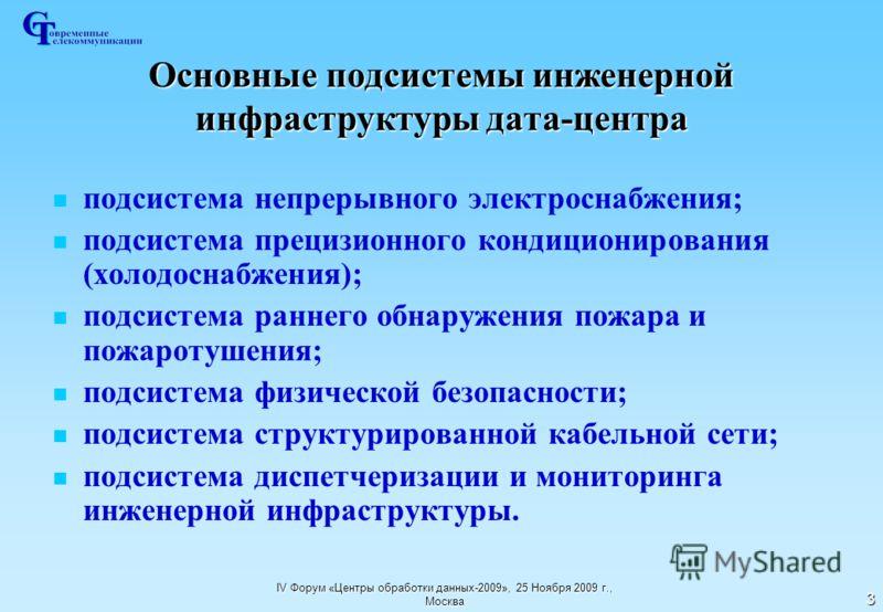 IV Форум «Центры обработки данных-2009», 25 Ноября 2009 г., Москва 3 Основные подсистемы инженерной инфраструктуры дата-центра подсистема непрерывного электроснабжения; подсистема прецизионного кондиционирования (холодоснабжения); подсистема раннего