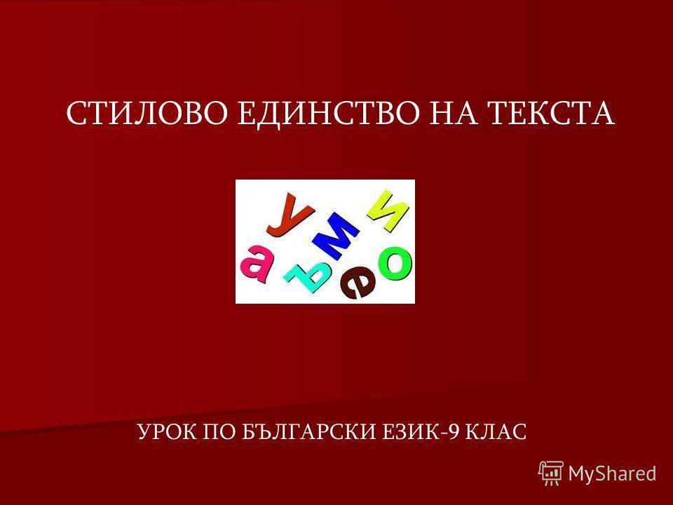 СТИЛОВО ЕДИНСТВО НА ТЕКСТА УРОК ПО БЪЛГАРСКИ ЕЗИК-9 КЛАС