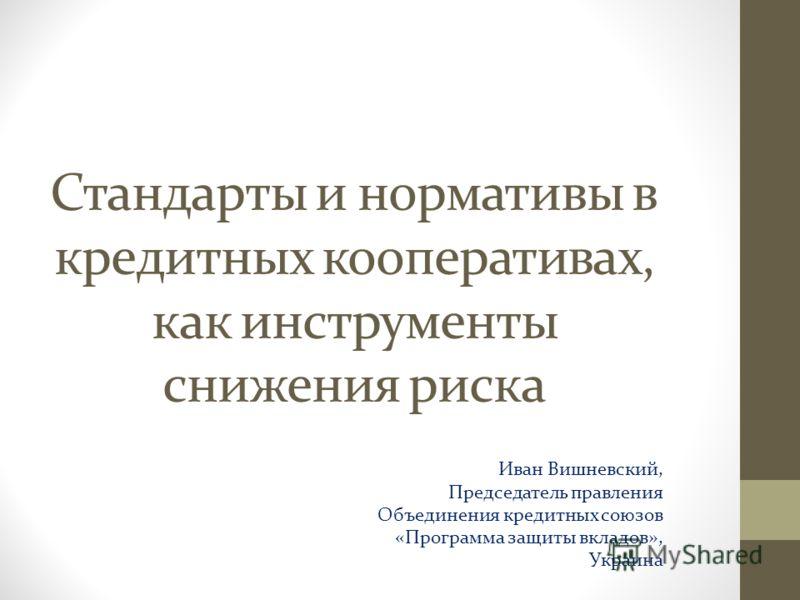 Стандарты и нормативы в кредитных кооперативах, как инструменты снижения риска Иван Вишневский, Председатель правления Объединения кредитных союзов «Программа защиты вкладов», Украина