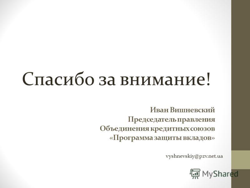 Иван Вишневский Председатель правления Объединения кредитных союзов «Программа защиты вкладов» vyshnevskiy@pzv.net.ua Спасибо за внимание!