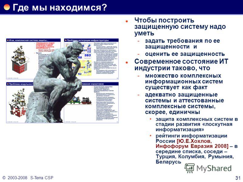 © 2003-2008 S-Terra CSP 31 Где мы находимся? Чтобы построить защищенную систему надо уметь задать требования по ее защищенности и оценить ее защищенность Современное состояние ИТ индустрии таково, что множество комплексных информационных систем су