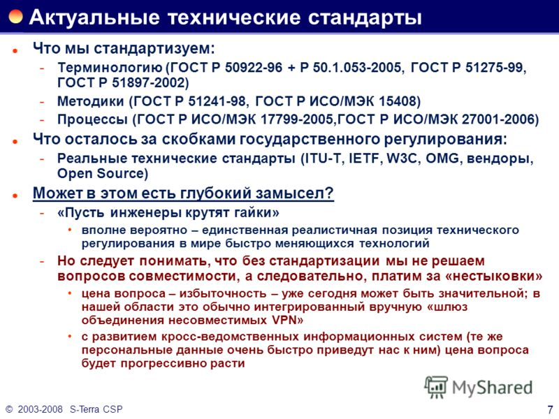 © 2003-2008 S-Terra CSP 7 Актуальные технические стандарты Что мы стандартизуем: Терминологию (ГОСТ Р 50922-96 + Р 50.1.053-2005, ГОСТ Р 51275-99, ГОСТ Р 51897-2002) Методики (ГОСТ Р 51241-98, ГОСТ Р ИСО/МЭК 15408) Процессы (ГОСТ Р ИСО/МЭК 17799-2