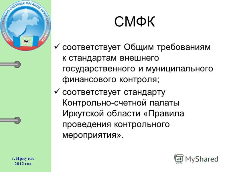 г. Иркутск 2012 год СМФК соответствует Общим требованиям к стандартам внешнего государственного и муниципального финансового контроля; соответствует стандарту Контрольно-счетной палаты Иркутской области «Правила проведения контрольного мероприятия».