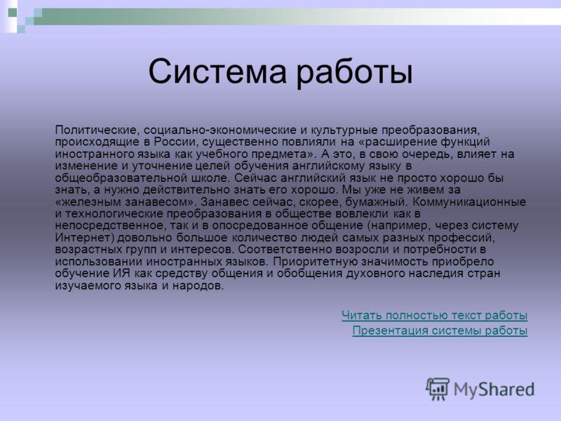 Система работы Политические, социально-экономические и культурные преобразования, происходящие в России, существенно повлияли на «расширение функций иностранного языка как учебного предмета». А это, в свою очередь, влияет на изменение и уточнение цел