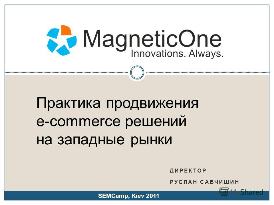 ДИРЕКТОР РУСЛАН САВЧИШИН Практика продвижения e-commerce решений на западные рынки SEMCamp, Kiev 2011
