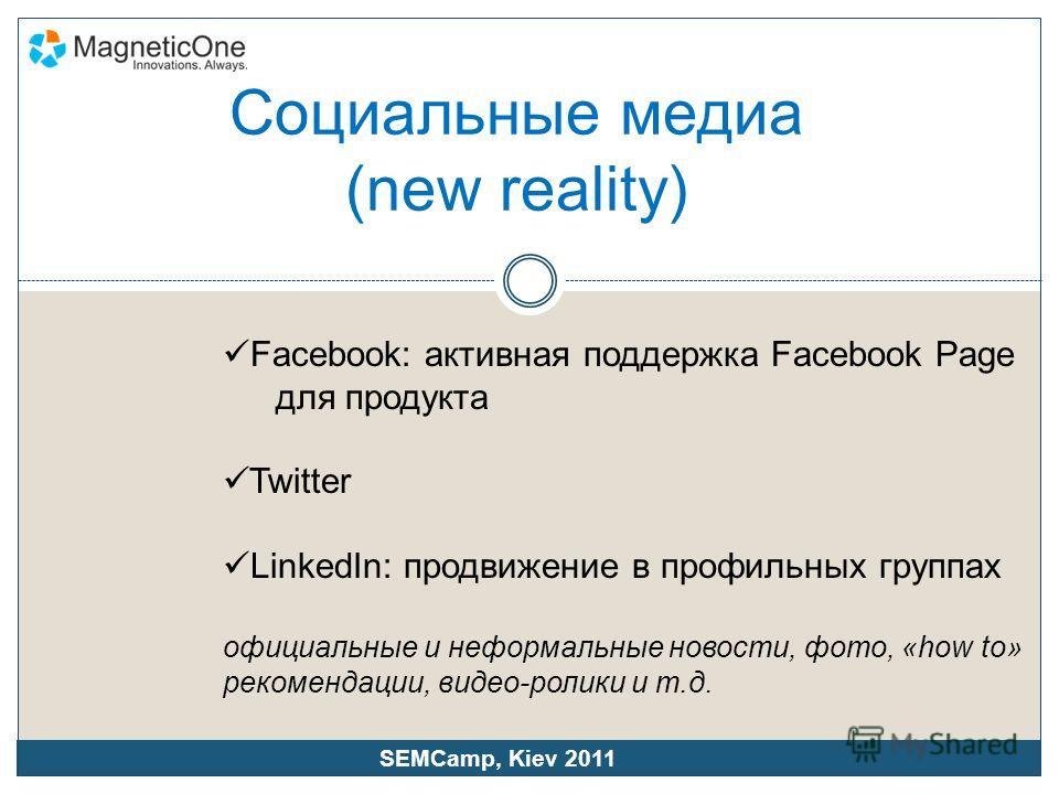 Социальные медиа (new reality) Facebook: активная поддержка Facebook Page для продукта Twitter LinkedIn: продвижение в профильных группах официальные и неформальные новости, фото, «how to» рекомендации, видео-ролики и т.д. SEMCamp, Kiev 2011