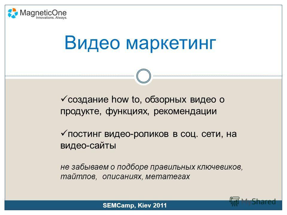 создание how to, обзорных видео о продукте, функциях, рекомендации постинг видео-роликов в соц. сети, на видео-сайты не забываем о подборе правильных ключевиков, татлов, описаниях, мета тегах SEMCamp, Kiev 2011 Видео маркетинг