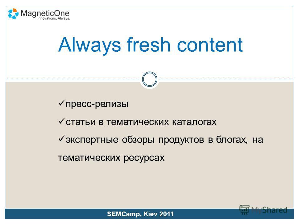 Always fresh content пресс-релизы статьи в тематических каталогах экспертные обзоры продуктов в блогах, на тематических ресурсах SEMCamp, Kiev 2011