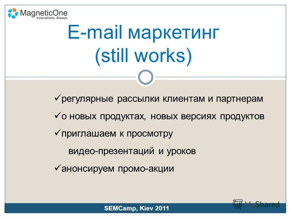 регулярные рассылки клиентам и партнерам о новых продуктах, новых версиях продуктов приглашаем к просмотру видео-презентаций и уроков анонсируем промо-акции SEMCamp, Kiev 2011 E-mail маркетинг (still works)