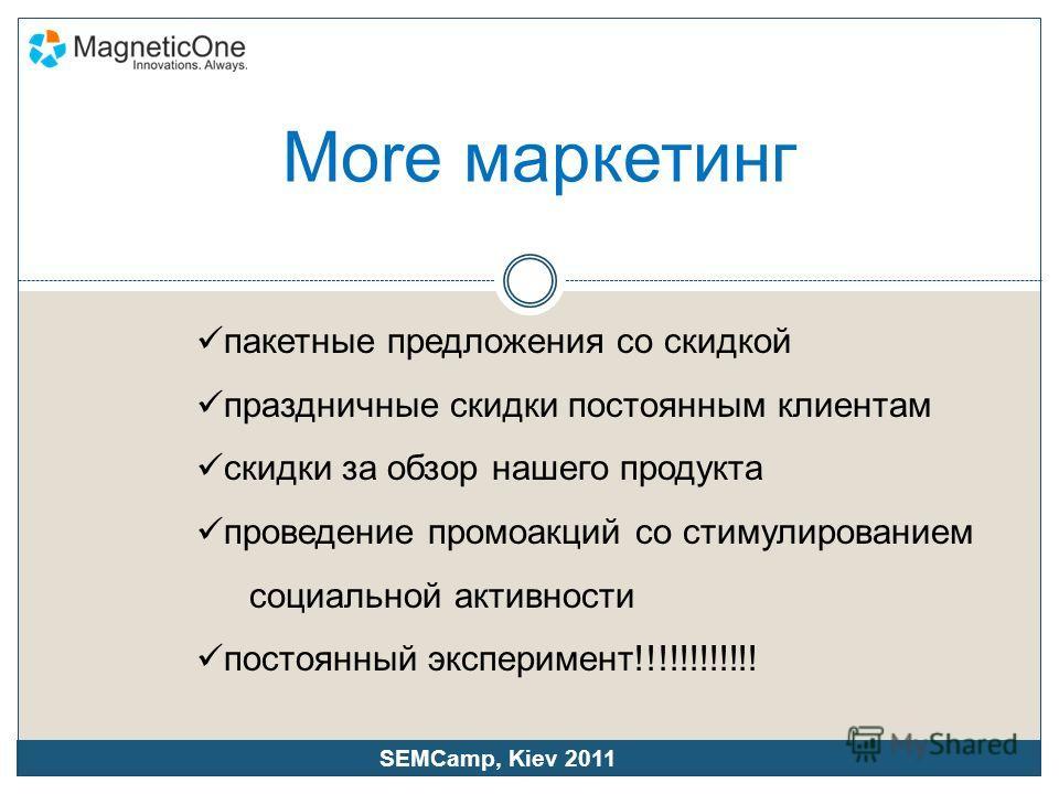 More маркетинг пакетные предложения со скидкой праздничные скидки постоянным клиентам скидки за обзор нашего продукта проведение промоакций со стимулированием социальной активности постоянный эксперимент!!!!!!!!!!!! SEMCamp, Kiev 2011